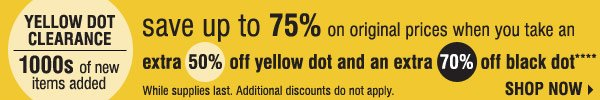 YELLOW DOT CLEARANCE Save up to 75% on original prices when you take an extra 50% off Yellow Dot extra 70% off Black Dot**** While supplies last. Additional discounts do not apply. Shop now
