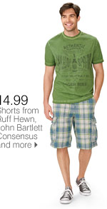SAVE ON GREAT SUMMER STYLES! FOR HIM 14.99 Shorts from Ruff Hewn, John Bartlett Consensus and more