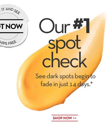 Our #1 spot check. See dark spots begin to fade in just 14 days.* TRY IT AND SEE. HOT NOW. SHIPS FREE. SHOP NOW.