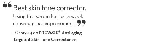 """Best skin tone corrector. Using this serum for a week showed great improvement."" –Charyl44 on PREVAGE® Anti-aging Targeted Skin Tone Corrector."