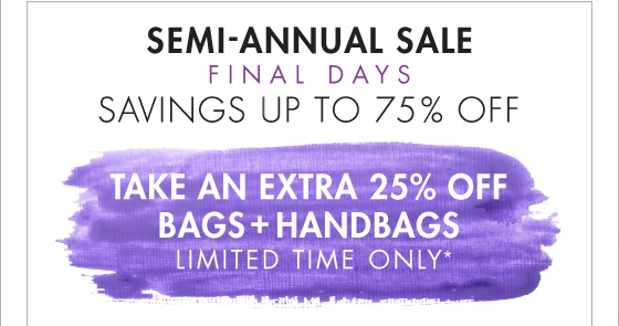 SEMI -   ANNUAL SALE FINAL DAYS SAVING UP TO 75% OFF TAKE AN EXTRA 25% OFF BAGS + HANDBAGS LIMITED TIME ONLY*