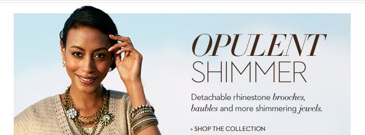 OPULENT SHIMMER Detachable rhinestone brooches, baubles and more shimmering jewels.   SHOP THE COLLECTION