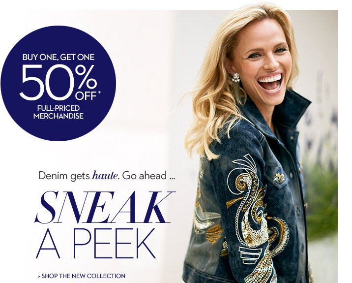 BUY ONE, GET ONE 50% OFF* FULL-PRICED MERCHANDISE  Denim Gets Haute. Go ahead ... Sneak a peek  SHOP THE NEW COLLECTION
