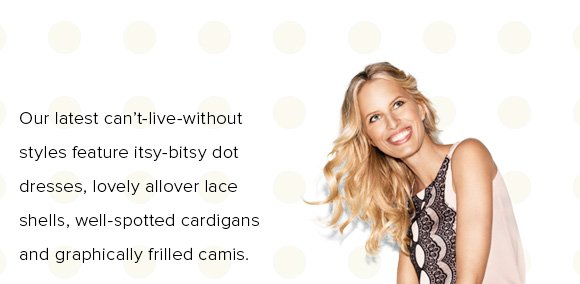 Our latest can't–live–without styles feature itsy–bitsy dot dresses, lovely allover lace shells, well–spotted cardigans and graphically frilled camis.