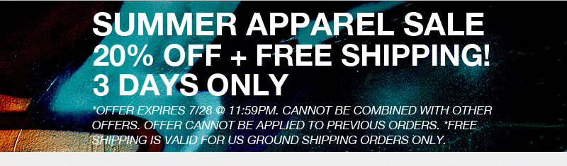Summer Apparel Sale.  20% off plus free shipping!  3 Days Only.  *Offer expires 7/28 @ 11:59PM.  Cannot be combined with other offers.  Offer cannot be applied to previous orders.  *Free shipping is valid for US ground shippijng orders only.