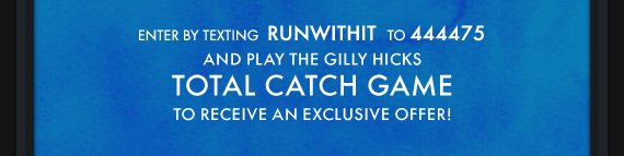 ENTER BY TEXTING RUNWITHIT TO 444475 AND PLAY THE GILLY HICKS TOTAL CATCH GAME TO RECEIVE AN EXCLUSIVE OFFER!