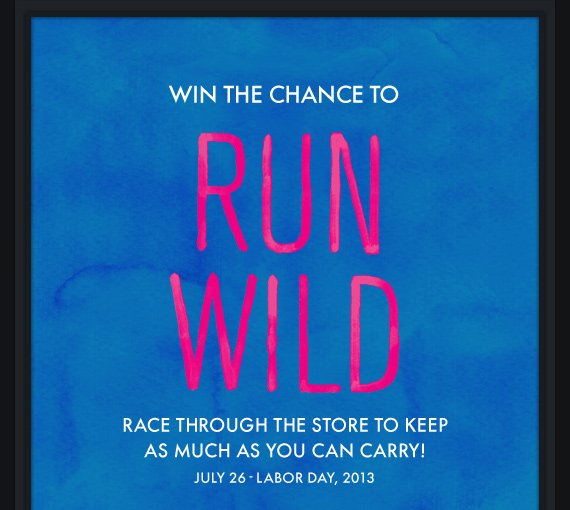 WIN THE CHANCE TO RUN WILD RACE THROUGH THE STORE TO KEEP AS MUCH AS YOU CAN CARRY! JULY 26-LABOR DAY, 2013