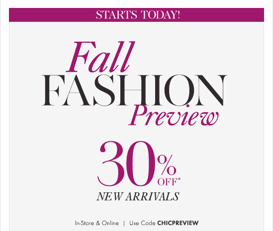 STARTS TODAY!  FALL FASHION Preview  30% Off* New Arrivals In-Store & Online Use Code CHICPREVIEW
