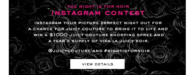 The Night Is For Noir Instagram Contest. Instagram your picture perfect night out for a chance for juicy couture to bring it to linf and win a 1000 dollar juicy couture shopping spree and a year's supply of viva la juicy noir. View Details.