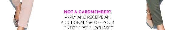 NOT A CARDMEMBER? APPLY AND RECEIVE AN ADDITIONAL 15% OFF YOUR ENTIRE FIRST PURCHASE**