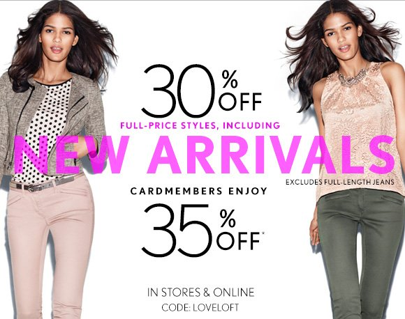 30% OFF FULL–PRICE STYLES, INCLUDING NEW ARRIVALS  EXCLUDES FULL–LENGTH JEANS  CARDMEMBERS ENJOY 35% OFF*  IN STORES & ONLINE CODE: LOVELOFT