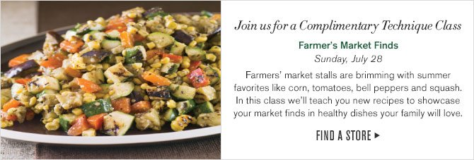 Join us for a Complimentary Technique Class - Farmer's Market Finds - Sunday, July 28 - Farmers' market stalls are brimming with summer favorites like corn, tomatoes, bell peppers and squash. In this class we'll teach you new recipes to showcase your market finds in healthy dishes your family will love. -- FIND A STORE