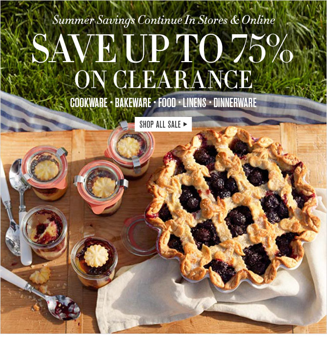 Summer Savings Continue In Stores & Online - SAVE UP TO 75% ON CLEARANCE - COOKWARE - BAKEWARE - FOOD - LINENS - DINNERWARE -- SHOP ALL SALE