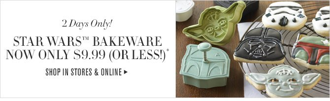 2 Days Only! STAR WARS(TM) BAKEWARE NOW ONLY $9.99 (OR LESS!)* -- SHOP IN STORES & ONLINE
