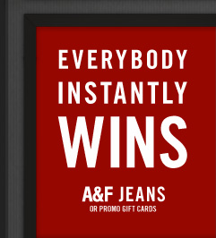 EVERYBODY INSTANTLY WINS A&F JEANS OR PROMO GIFT CARDS