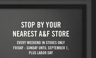 STOP BY YOUR NEAREST A&F STORE EVERY WEEKEND IN STORES ONLY FRIDAY - SUNDAY UNTIL SEPTEMBER 1, PLUS LABOR DAY