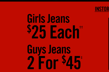 GIRLS JEANS $25 EACH†† - GUYS JEANS 2 FOR $45‡