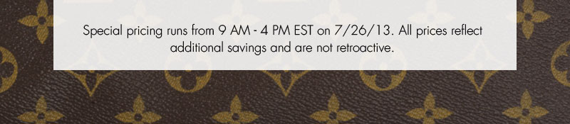 Special pricing runs from 9AM - 4PM on 7/26.13. All prices reflect additional savings and are not retroactive.