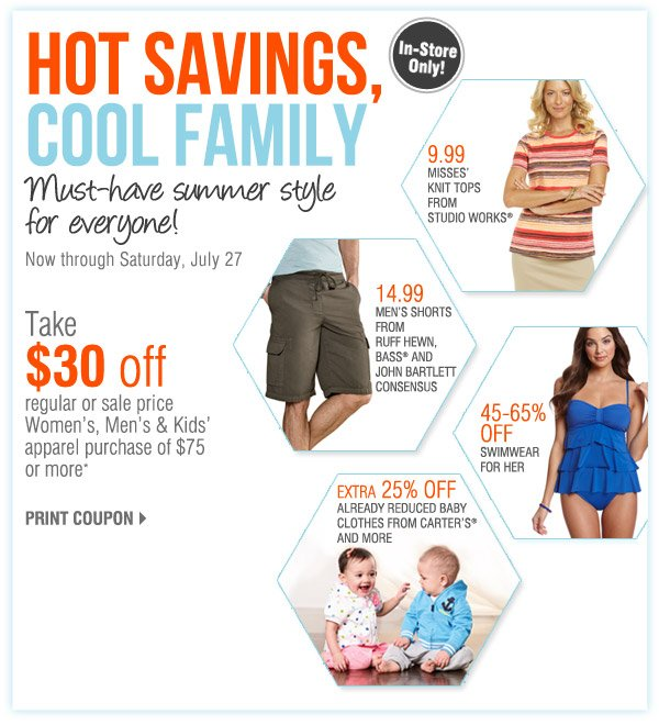 IN-STOR ONLY HOT SAVINGS, COOL FAMILY Save on everyone's must-have summer fashions! Now through Saturday, July 27 Take $30 off a regular or sale price Women's, Men's & Kids' apparel purchase of $75 or more* Print coupon 9.99 Misses' knit tops from Studio Works®. 14.99 Men's shorts from Ruff Hewn, Bass® and John Bartlett Consensus. 45-65% off Swimwear for her. 25% off Baby clothes from Carter's® and more