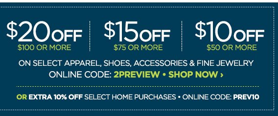 $20 OFF $100 OR MORE | $15 OFF $75 OR  MORE | $10 OFF $50 OR MORE ON SELECT APPAREL, SHOES, ACCESSORIES &  FINE JEWELRY ONLINE CODE: 2PREVIEW SHOP NOW › OR EXTRA 10% OFF  SELECT HOME PURCHASES ONLINE CODE: PREV10