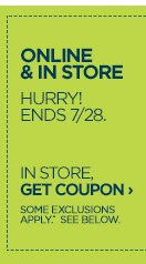 ONLINE & IN STORE HURRY! ENDS 7/28. IN  STORE, GET COUPON › SOME EXCLUSIONS APPLY*. SEE BELOW