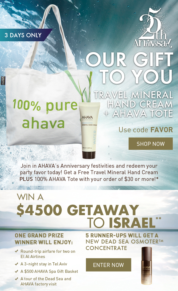 our gift to you Travel Mineral Hand + AHAVA Tote Join in AHAVA's Anniversary festivities and redeem your party favor today! Get a Free Travel Mineral Hand Cream PLUS 100% AHAVA Tote with your order of $30 or more! 3 days only! Use code FAVOR Shop Now  Win a $4500 Getaway to Israel* One Grand Prize winner will enjoy: - Round-trip airfare for two on El Al Airlines - A 3 night stay in Tel Aviv - A $500 AHAVA Spa Gift Basket - A tour of the Dead Sea and AHAVA factory visit  5 Runner-ups will get a NEW Dead Sea Osmoter Concentrate Enter Now