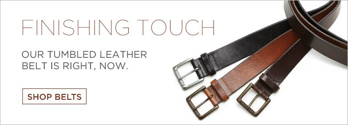FINISHING TOUCH | OUR TUMBLED LEATHER BELT IS RIGHT, NOW. SHOP BELTS