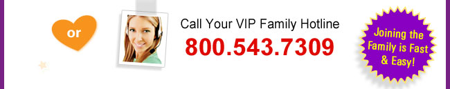Call your VIP Family Hotline at 800.543.7309