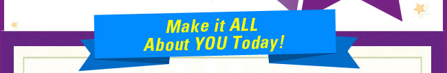 Make it ALL about YOU today!
