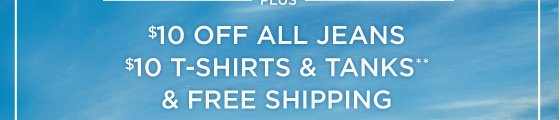 Plus $10 Off All Jeans   $10 T-Shirts & Tanks**   & Free Shipping