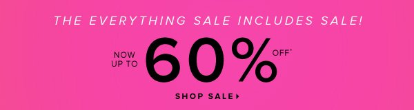 The Everything Sale Includes Sale! Now Up to 60% Off* - - Shop Sale