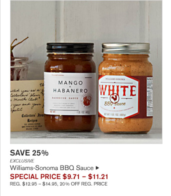 SAVE 25%  - EXCLUSIVE - Williams-Sonoma BBQ Sauce - SPECIAL PRICE $9.71 – $11.21 - REG. $12.95 – $14.95, 20% OFF REG. PRICE