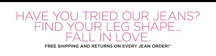Have you tried our jeans? Find your leg shape...fall in love. Free shipping & free returns on every jean order*