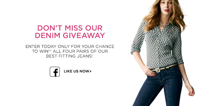 Don't miss our giveaway! Enter today only for your chance to win** all four pairs of out best fitting jeans. Like us on Facebook now »