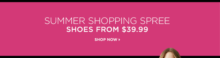 Summer Shopping Spree. Shoes from $39.99. Shop Now »