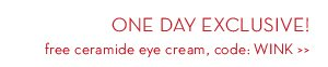 ONE DAY EXCLUSIVE! free ceramide eye cream, code: WINK.