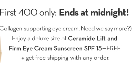 First 400 only: Ends at midnight! (Collagen-supporting eye cream. Need we say more?) Enjoy a deluxe size of Ceramide Lift and Firm Eye Cream Sunscreen SPF 15—FREE + get free shipping with any order.