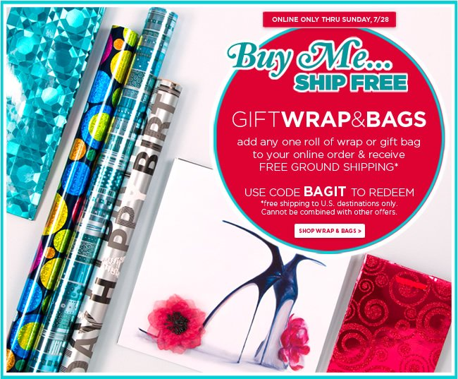 Buy Me, Ship Free - Gift Wrap & Bags  Add any one roll of wrap or gift bag to your online order, receive free ground shipping*  Offer ends Sunday, 7/28   Use code BAGIT to redeem   *Free shipping offer is to U.S. destinations only.   Shop online at www.papyrusonline.com