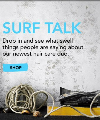 SURF TALK Drop in and see what swell things people are saying about our newest hair care duo.   »SHOP