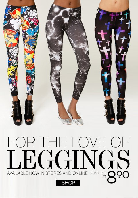 For the Love of Leggings - Styles from $8.90. Available in-stores and online. E-mail Exclusive! $5 Flat Rate Shipping! No Minimum Purchase.