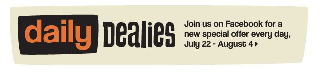 Daily Dealies. Join us on Facebook for a new special offer every day, July 22 - August 4