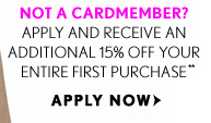 CARDMEMBERS ENJOY 35% OFF*  NOT A CARDMEMBER? APPLY AND RECEIVE AN ADDITIONAL 15% OFF YOUR ENTIRE FIRST PURCHASE**  APPLY NOW