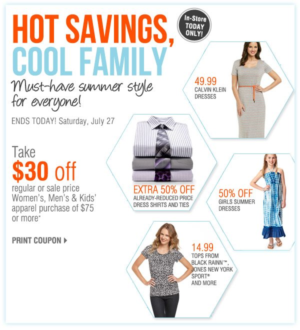 IN-STORE TODAY ONLY HOT SAVINGS - COOL FAMILY Save on everyone's must-have summer fashions! ENDS TODAY! Saturday, July 27 Take $30 off a regular or sale price Women's, Men's & Kids' apparel purchase of $75 or more* Print coupon 49.99 Calvin Klein dresses. Extra 50% off Already-reduced price dress shirts and ties. 14.99 Tops from Black Rainn™, Jones New York Sport® and more. 50% off Girls' summer dresses