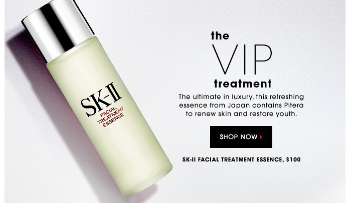 THE VIP TREATMENT. The ultimate in luxury, this refreshing essence from Japan contains Pitera to renew skin and restore youth. SK-II Facial Treatment Essence, $100. SHOP NOW
