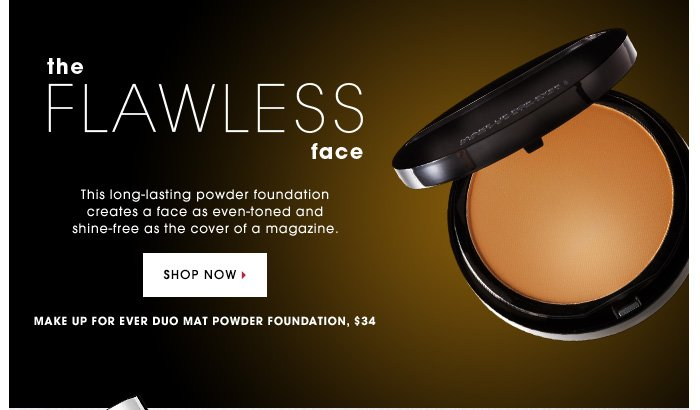 THE FLAWLESS FACE. This long-lasting powder foundation creates a face as even-toned and shine-free as the cover of a magazine. MAKE UP FOR EVER Duo Mat Powder Foundation, $34. SHOP NOW