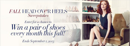 Fall Head Over Heels Sweepstakes        Enter for a chance to  win a pair of shoes every month this fall!**        Ends September 1, 2013