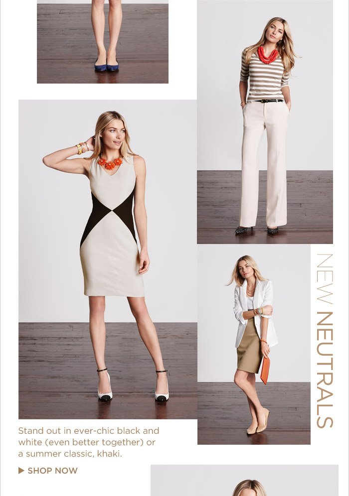 NEW NEUTRALS |  Stand out in ever-chic black and white (even better together) or a summer classic, khaki.   SHOP NOW