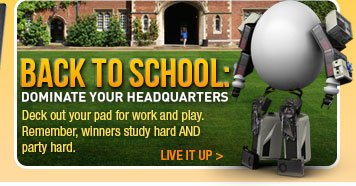BACK TO SCHOOL: DOMINATE YOUR HEADQUARTERS.  Deck out your pad for work and play. Remember, winners study hard AND party hard. LIVE IT UP.