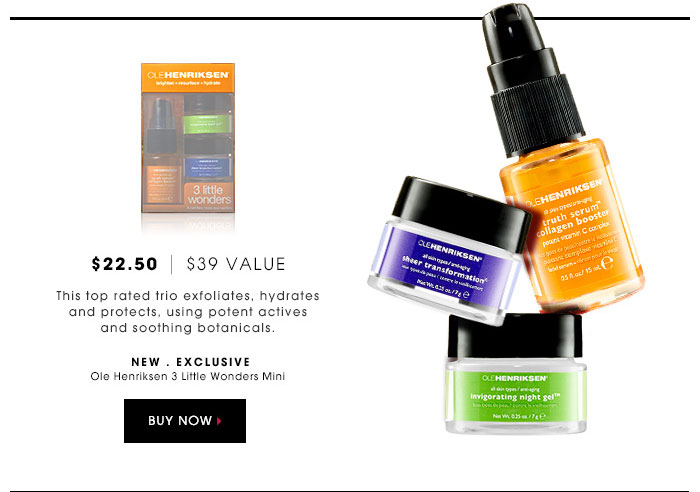 $22.50 | $39 Value. This top rated trio exfoliates, hydrates and protects, using potent actives and soothing botanicals. new . exclusive. Ole Henriksen 3 Little Wonders Mini. Buy now