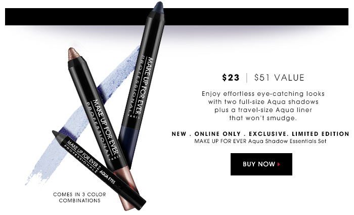 $23 | $51 Value. Enjoy effortless eye-catching looks with two full-size Aqua shadows plus a travel-size Aqua liner that won't smudge. Comes in 3 color combinations. new . online only . limited edition. MAKE UP FOR EVER Aqua Shadow Essentials Set. $23 | $51 Value